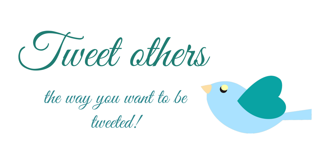Tweet others the way you want to be tweeted!